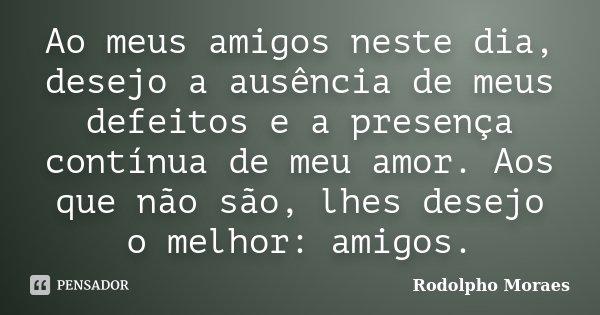 Ao meus amigos neste dia, desejo a ausência de meus defeitos e a presença contínua de meu amor. Aos que não são, lhes desejo o melhor: amigos.... Frase de Rodolpho Moraes.