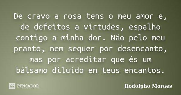 De cravo a rosa tens o meu amor e, de defeitos a virtudes, espalho contigo a minha dor. Não pelo meu pranto, nem sequer por desencanto, mas por acreditar que és... Frase de Rodolpho Moraes.