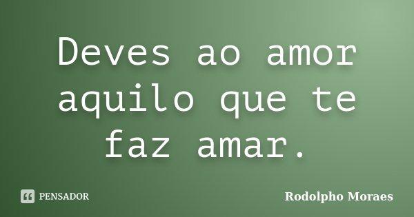 Deves ao amor aquilo que te faz amar.... Frase de Rodolpho Moraes.