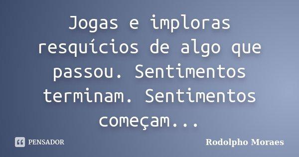 Jogas e imploras resquícios de algo que passou. Sentimentos terminam. Sentimentos começam...... Frase de Rodolpho Moraes.