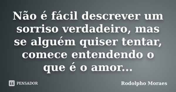 Não é fácil descrever um sorriso verdadeiro, mas se alguém quiser tentar, comece entendendo o que é o amor...... Frase de Rodolpho Moraes.