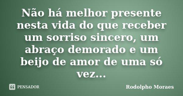 Não há melhor presente nesta vida do que receber um sorriso sincero, um abraço demorado e um beijo de amor de uma só vez...... Frase de Rodolpho Moraes.