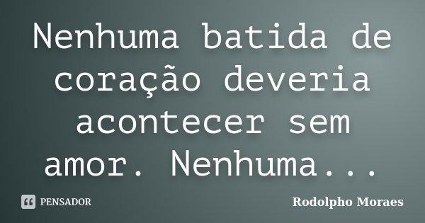 Nenhuma batida de coração deveria acontecer sem amor. Nenhuma...... Frase de Rodolpho Moraes.