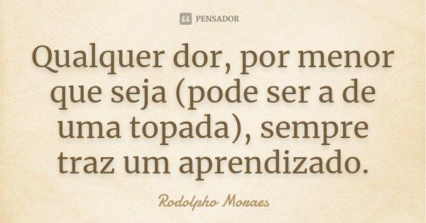 Qualquer dor, por menor que seja (pode ser a de uma topada), sempre traz um aprendizado.... Frase de Rodolpho Moraes.