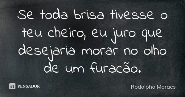 Se toda brisa tivesse o teu cheiro, eu juro que desejaria morar no olho de um furacão.... Frase de Rodolpho Moraes.