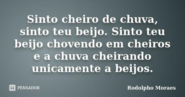 Sinto cheiro de chuva, sinto teu beijo. Sinto teu beijo chovendo em cheiros e a chuva cheirando unicamente a beijos.... Frase de Rodolpho Moraes.