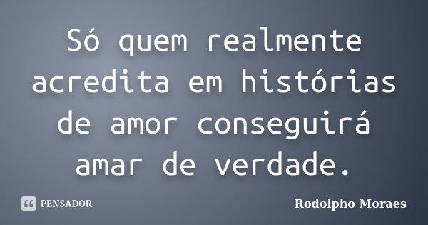 Só quem realmente acredita em histórias de amor conseguirá amar de verdade.... Frase de Rodolpho Moraes.
