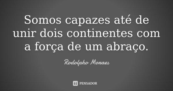 Somos capazes até de unir dois continentes com a força de um abraço.... Frase de Rodolpho Moraes.