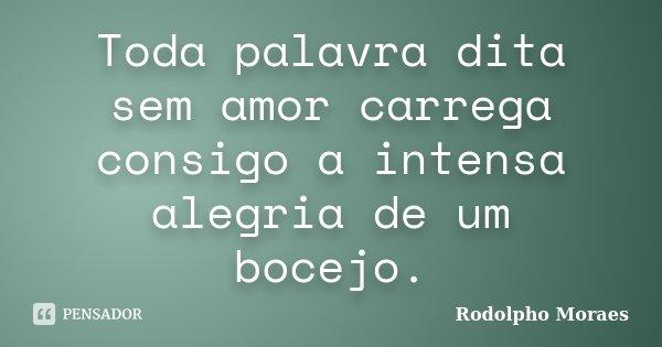 Toda palavra dita sem amor carrega consigo a intensa alegria de um bocejo.... Frase de Rodolpho Moraes.