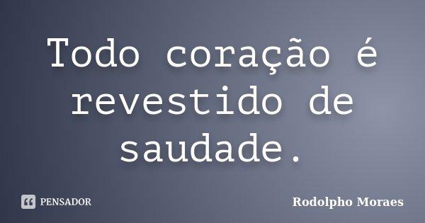 Todo coração é revestido de saudade.... Frase de Rodolpho Moraes.