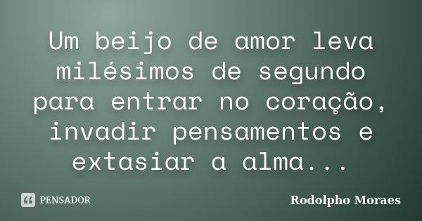 Um beijo de amor leva milésimos de segundo para entrar no coração, invadir pensamentos e extasiar a alma...... Frase de Rodolpho Moraes.