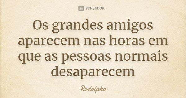 Os grandes amigos aparecem nas horas em que as pessoas normais desaparecem... Frase de Rodolpho.