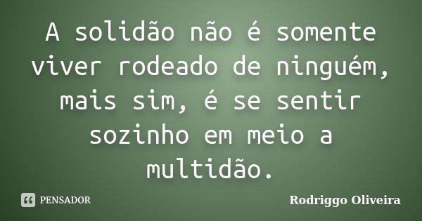 A solidão não é somente viver rodeado de ninguém, mais sim, é se sentir sozinho em meio a multidão.... Frase de Rodriggo Oliveira.