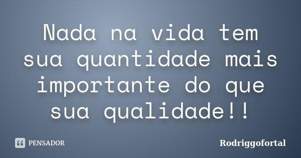 Nada na vida tem sua quantidade mais importante do que sua qualidade!!... Frase de Rodriggofortal.