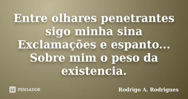 Entre olhares penetrantes sigo minha sina Exclamações e espanto... Sobre mim o peso da existencia.... Frase de Rodrigo A. Rodrigues.