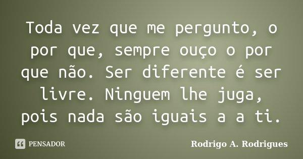 Toda vez que me pergunto, o por que, sempre ouço o por que não. Ser diferente é ser livre. Ninguem lhe juga, pois nada são iguais a a ti.... Frase de Rodrigo A. Rodrigues.