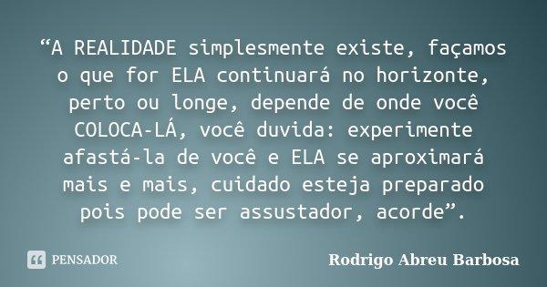 """""""A REALIDADE simplesmente existe, façamos o que for ELA continuará no horizonte, perto ou longe, depende de onde você COLOCA-LÁ, você duvida: experimente afastá... Frase de Rodrigo Abreu Barbosa."""