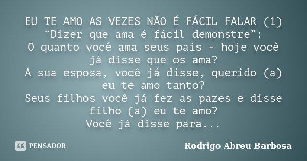 """EU TE AMO AS VEZES NÃO É FÁCIL FALAR (1) """"Dizer que ama é fácil demonstre"""": O quanto você ama seus pais - hoje você já disse que os ama? A sua esposa, você já d... Frase de Rodrigo Abreu Barbosa."""