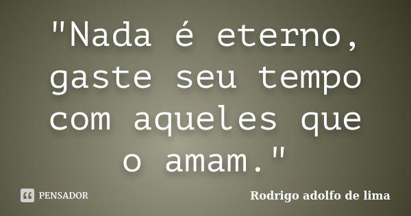"""""""Nada é eterno, gaste seu tempo com aqueles que o amam.""""... Frase de Rodrigo Adolfo de Lima."""