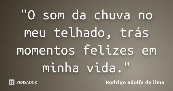 """""""O som da chuva no meu telhado, trás momentos felizes em minha vida.""""... Frase de Rodrigo Adolfo de Lima."""