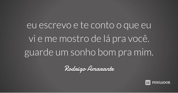 eu escrevo e te conto o que eu vi e me mostro de lá pra você. guarde um sonho bom pra mim.... Frase de Rodrigo Amarante.