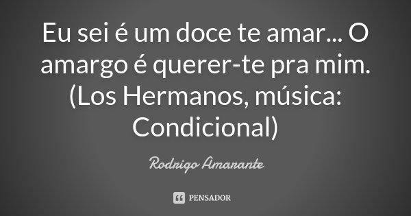 Eu sei é um doce te amar... O amargo é querer-te pra mim. (Los Hermanos, música: Condicional)... Frase de Rodrigo Amarante.