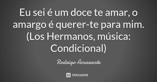 Eu sei é um doce te amar, o amargo é querer-te para mim. (Los Hermanos, música: Condicional)... Frase de Rodrigo Amarante.