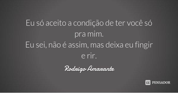 Eu só aceito a condição de ter você só pra mim. Eu sei, não é assim, mas deixa eu fingir e rir.... Frase de Rodrigo Amarante.