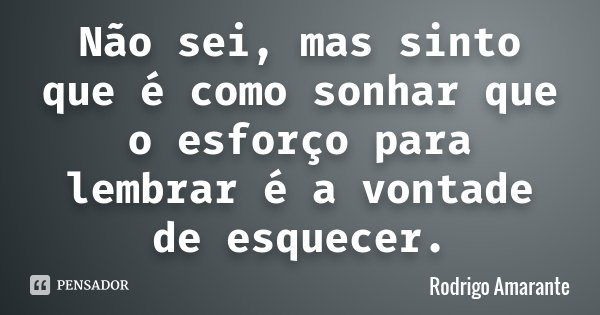 Não sei, mas sinto que é como sonhar que o esforço para lembrar é a vontade de esquecer.... Frase de Rodrigo Amarante.