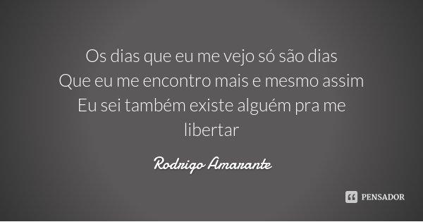 Os dias que eu me vejo só são dias Que eu me encontro mais e mesmo assim Eu sei também existe alguém pra me libertar... Frase de Rodrigo Amarante.
