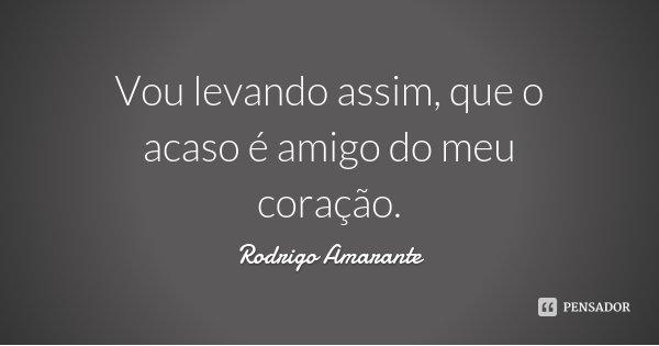 Vou levando assim, que o acaso é amigo do meu coração.... Frase de Rodrigo Amarante.