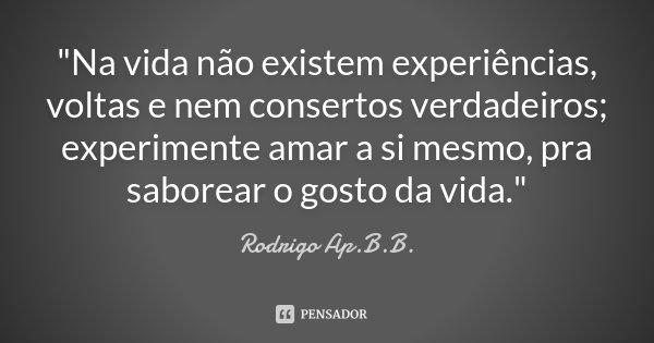 """""""Na vida não existem experiências, voltas e nem consertos verdadeiros; experimente amar a si mesmo, pra saborear o gosto da vida.""""... Frase de Rodrigo Ap.B.B.."""