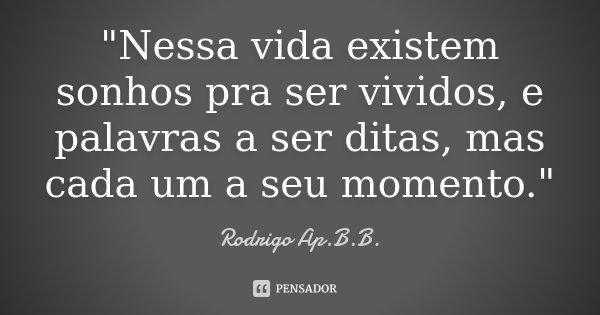 """""""Nessa vida existem sonhos pra ser vividos, e palavras a ser ditas, mas cada um a seu momento.""""... Frase de Rodrigo Ap.B.B.."""
