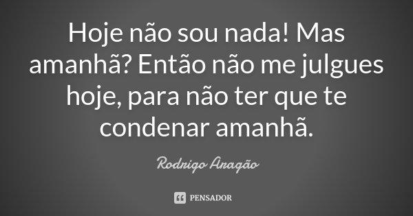 Hoje não sou nada! Mas amanhã? Então não me julgues hoje, para não ter que te condenar amanhã.... Frase de Rodrigo Aragão.