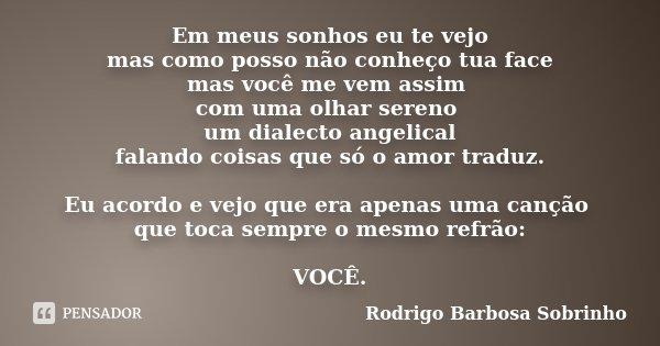 Em meus sonhos eu te vejo mas como posso não conheço tua face mas você me vem assim com uma olhar sereno um dialecto angelical falando coisas que só o amor trad... Frase de Rodrigo Barbosa Sobrinho.