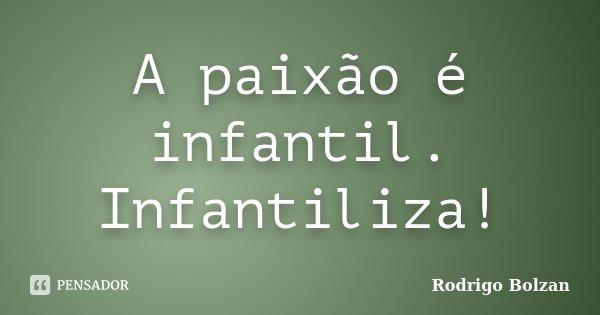 A paixão é infantil. Infantiliza!... Frase de Rodrigo Bolzan.