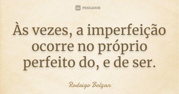 Às vezes, a imperfeição ocorre no próprio perfeito do, e de ser.... Frase de Rodrigo Bolzan.
