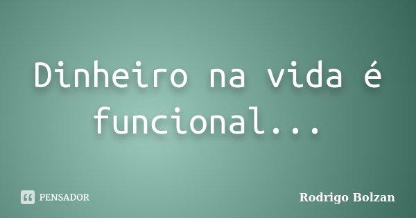 Dinheiro na vida é funcional...... Frase de Rodrigo Bolzan.