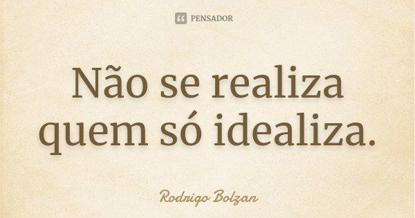 Não se realiza quem só idealiza.... Frase de Rodrigo Bolzan.