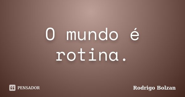 O mundo é rotina.... Frase de Rodrigo Bolzan.