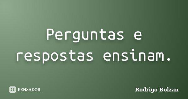 Perguntas e respostas ensinam.... Frase de Rodrigo Bolzan.