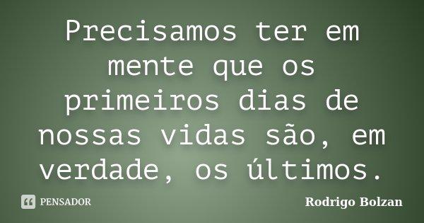 Precisamos ter em mente que os primeiros dias de nossas vidas são, em verdade, os últimos.... Frase de Rodrigo Bolzan.