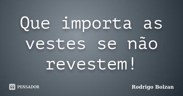 Que importa as vestes se não revestem!... Frase de Rodrigo Bolzan.