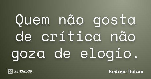 Quem não gosta de crítica não goza de elogio.... Frase de Rodrigo Bolzan.