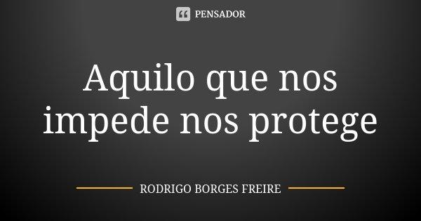 Aquilo que nos impede nos protege... Frase de RODRIGO BORGES FREIRE.