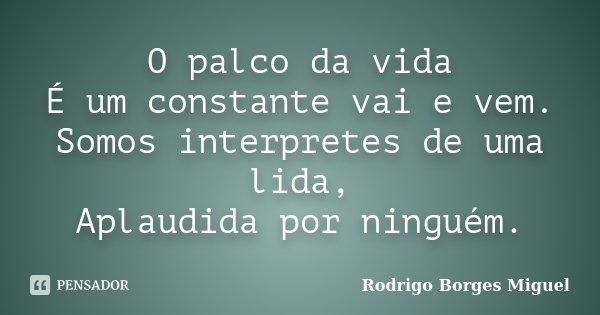 O palco da vida É um constante vai e vem. Somos interpretes de uma lida, Aplaudida por ninguém.... Frase de Rodrigo Borges Miguel.
