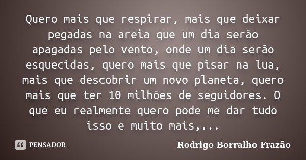 Quero mais que respirar, mais que deixar pegadas na areia que um dia serão apagadas pelo vento, onde um dia serão esquecidas, quero mais que pisar na lua, mais ... Frase de Rodrigo Borralho Frazão.