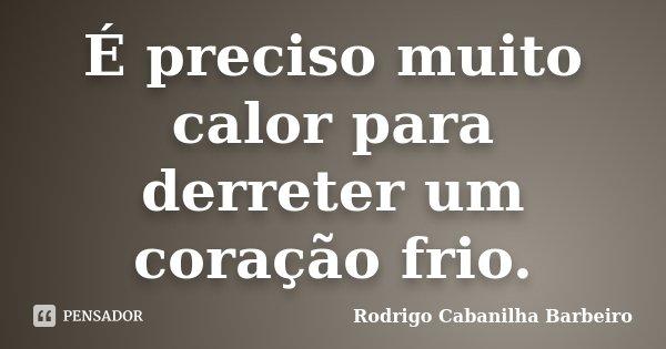 É preciso muito calor para derreter um coração frio.... Frase de Rodrigo Cabanilha Barbeiro.