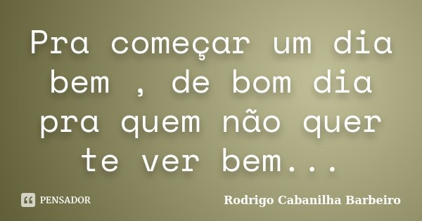 Pra Começar Um Dia Bem De Bom Dia Pra Rodrigo Cabanilha