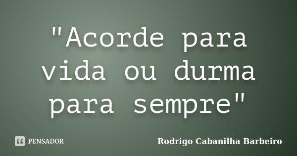 """Acorde para vida ou durma para sempre""... Frase de Rodrigo Cabanilha Barbeiro."